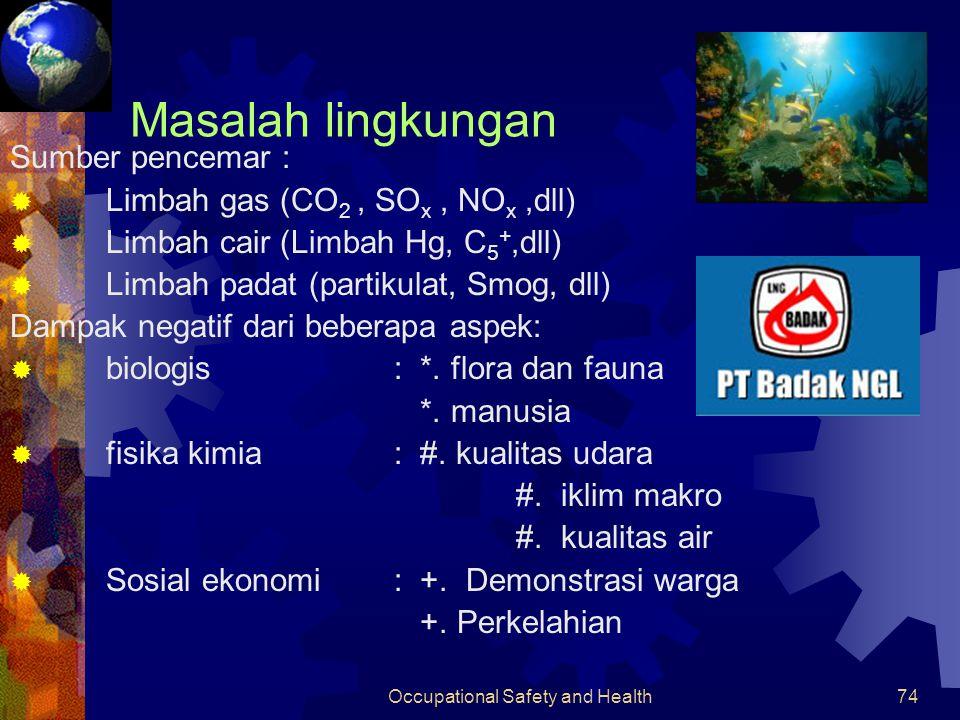 Occupational Safety and Health73 Keselamatan kerja, kesehatan dan lingkungan Bahan baku dan produk yang terlibat  CH4/fuel gas  C3H8/propane  C2H4/ethylene  C3H6/propylene  nC4H10/butane  C5H12-C11H24/kondensat  (C6H14 - C12H26)/nafta  N2  CO2  Hg  Sulfur