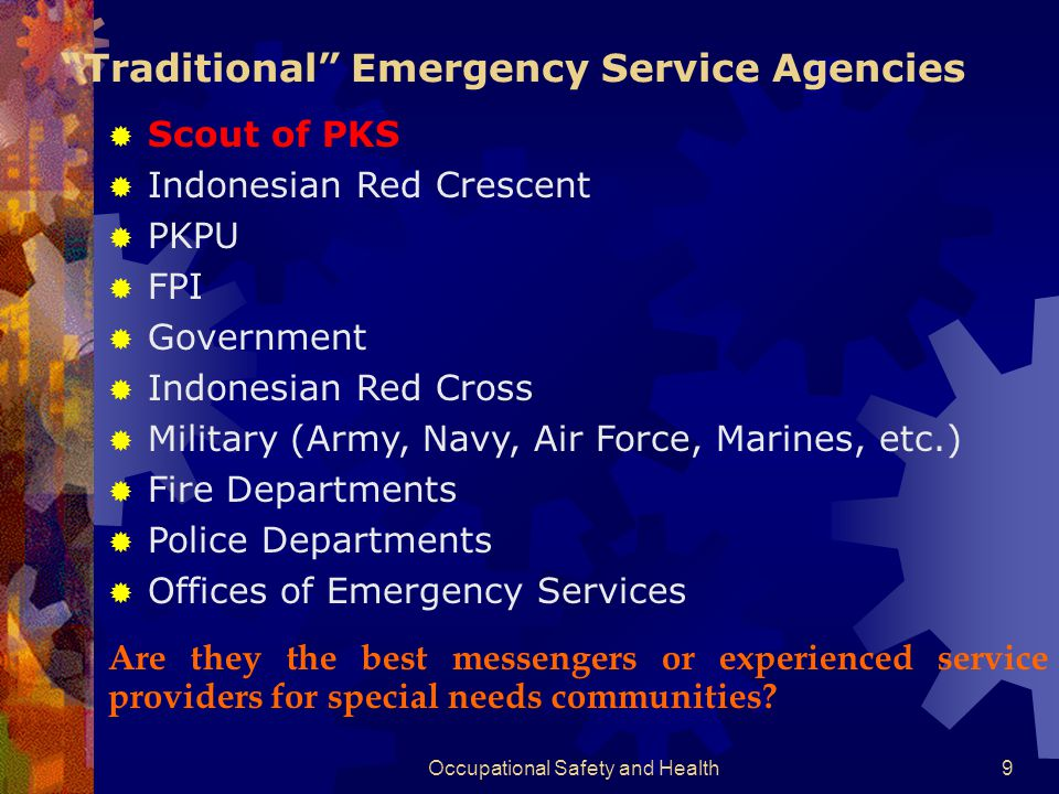 Occupational Safety and Health9  Scout of PKS  Indonesian Red Crescent  PKPU  FPI  Government  Indonesian Red Cross  Military (Army, Navy, Air Force, Marines, etc.)  Fire Departments  Police Departments  Offices of Emergency Services Traditional Emergency Service Agencies Are they the best messengers or experienced service providers for special needs communities?