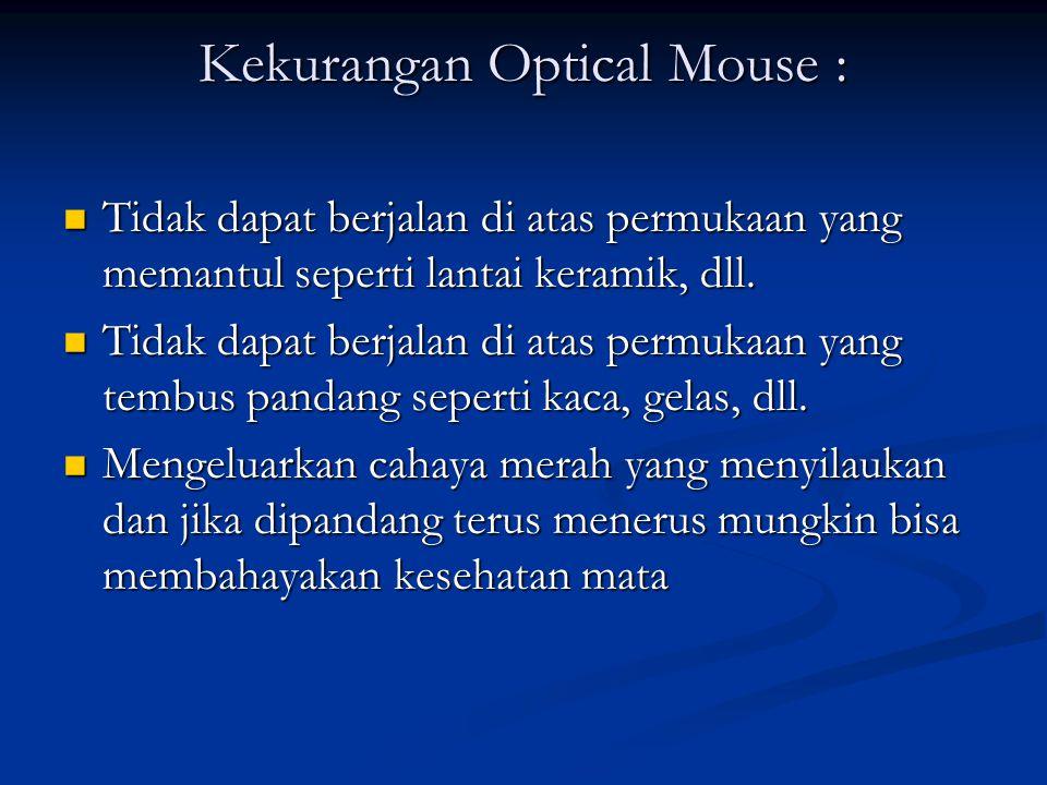 Kekurangan Optical Mouse : Tidak dapat berjalan di atas permukaan yang memantul seperti lantai keramik, dll. Tidak dapat berjalan di atas permukaan ya