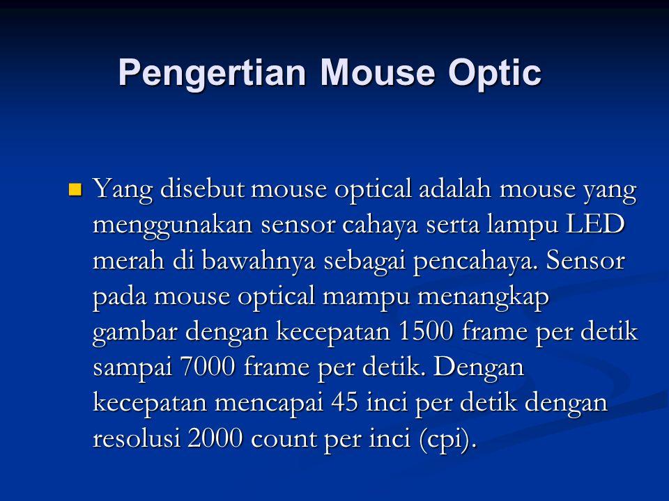 Pengertian Mouse Optic Yang disebut mouse optical adalah mouse yang menggunakan sensor cahaya serta lampu LED merah di bawahnya sebagai pencahaya. Sen