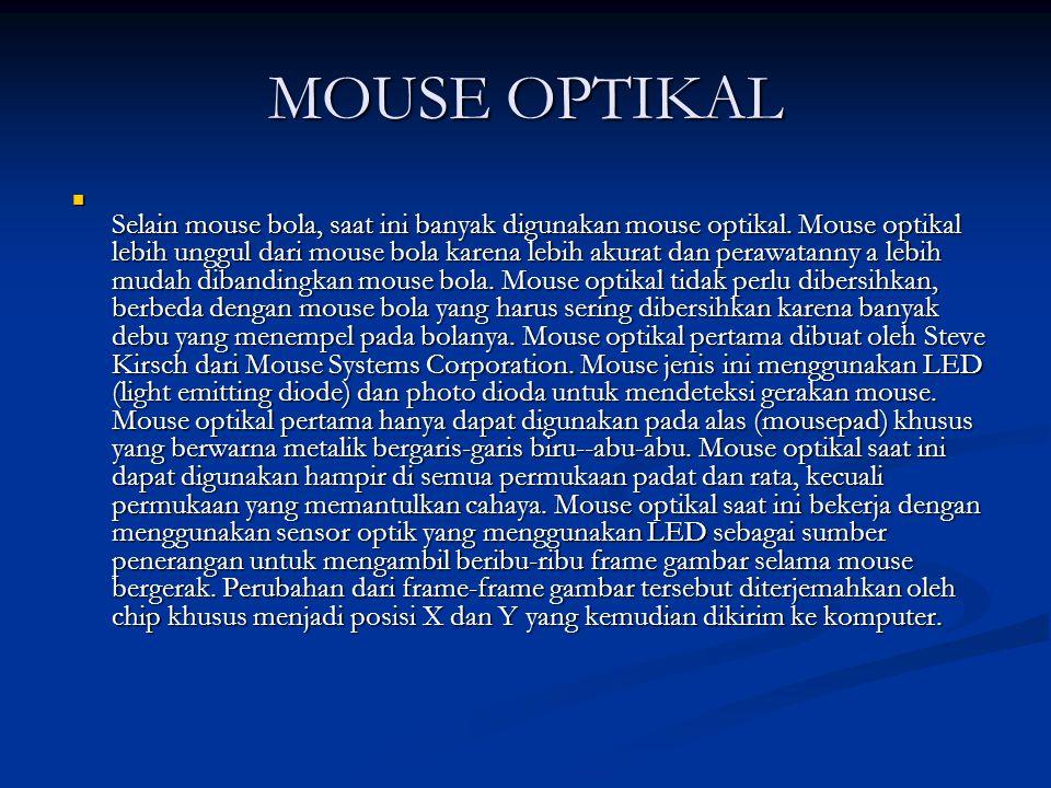 Cara kerja mouse optical adalah sebagai berikut: lampu LED menembarkan cahayanya pada permukaan lalu, sensor cahaya yang ada pada bagian bawah mouse akan menangkap pergeseran yang terjadi pada cahaya tersebut.
