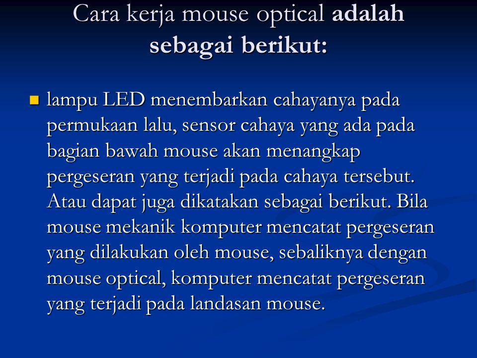 Cara kerja mouse optical adalah sebagai berikut: lampu LED menembarkan cahayanya pada permukaan lalu, sensor cahaya yang ada pada bagian bawah mouse a