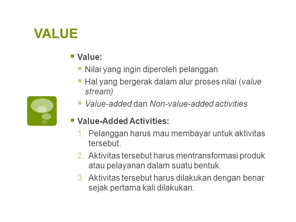VALUE  Value:  Nilai yang ingin diperoleh pelanggan  Hal yang bergerak dalam alur proses nilai (value stream)  Value-added dan Non-value-added act