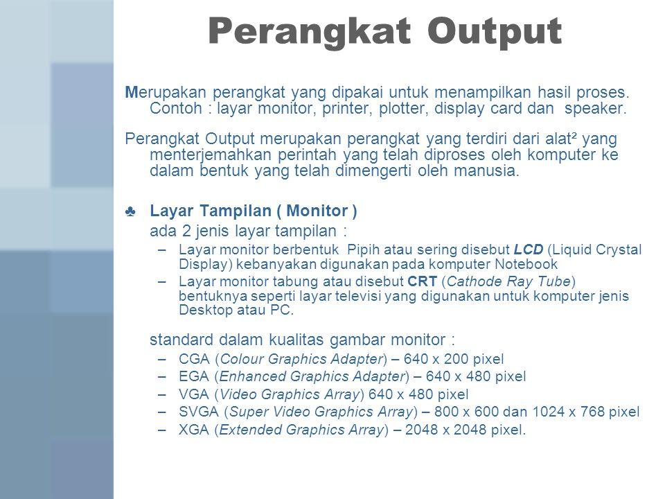 Perangkat Output Merupakan perangkat yang dipakai untuk menampilkan hasil proses.