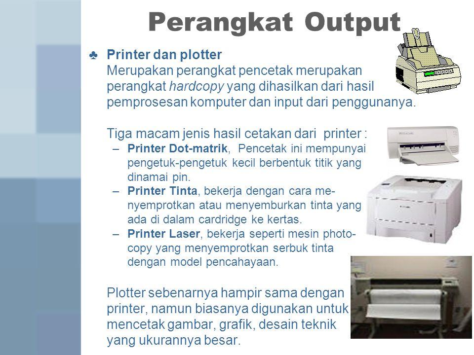 Perangkat Output ♣ Printer dan plotter Merupakan perangkat pencetak merupakan perangkat hardcopy yang dihasilkan dari hasil pemprosesan komputer dan input dari penggunanya.