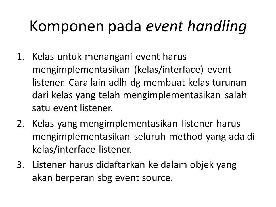 Komponen pada event handling 1.Kelas untuk menangani event harus mengimplementasikan (kelas/interface) event listener. Cara lain adlh dg membuat kelas