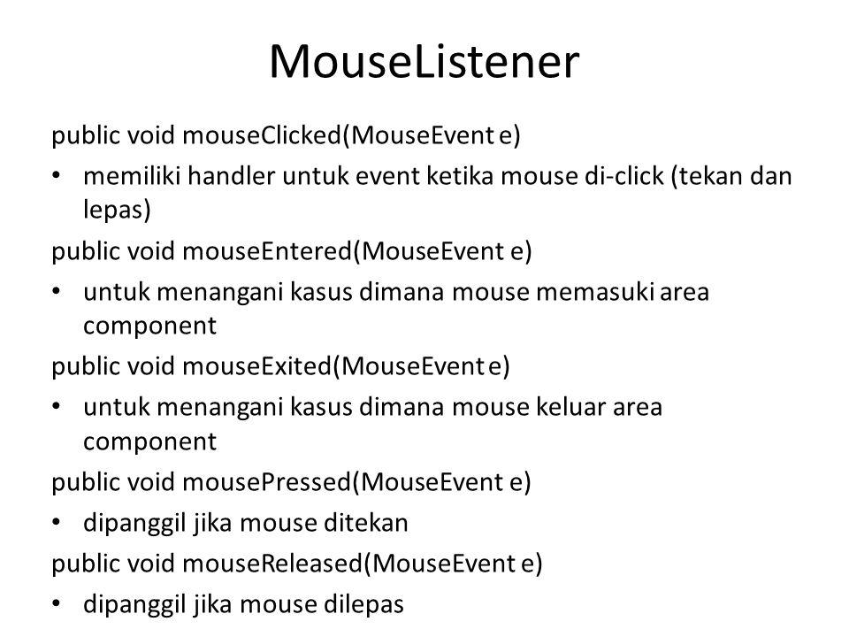 MouseListener public void mouseClicked(MouseEvent e) memiliki handler untuk event ketika mouse di-click (tekan dan lepas) public void mouseEntered(MouseEvent e) untuk menangani kasus dimana mouse memasuki area component public void mouseExited(MouseEvent e) untuk menangani kasus dimana mouse keluar area component public void mousePressed(MouseEvent e) dipanggil jika mouse ditekan public void mouseReleased(MouseEvent e) dipanggil jika mouse dilepas