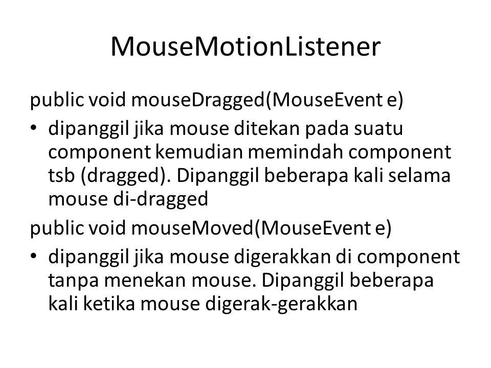 MouseMotionListener public void mouseDragged(MouseEvent e) dipanggil jika mouse ditekan pada suatu component kemudian memindah component tsb (dragged)