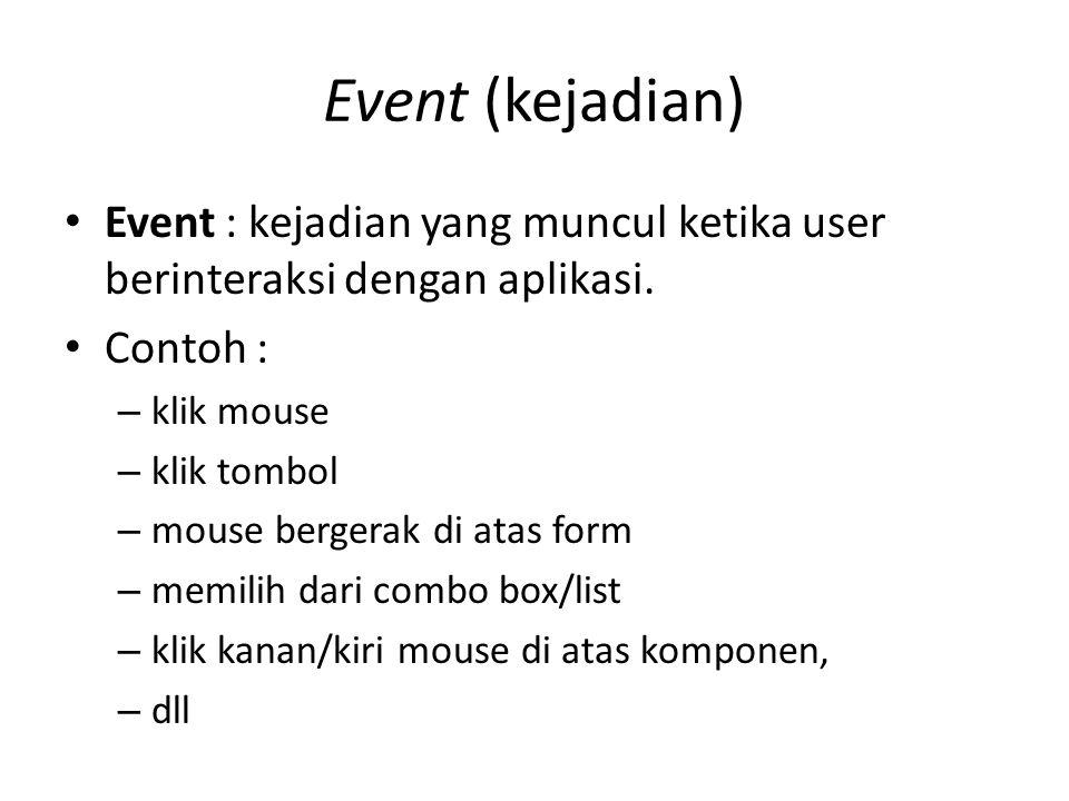Event (kejadian) Event : kejadian yang muncul ketika user berinteraksi dengan aplikasi. Contoh : – klik mouse – klik tombol – mouse bergerak di atas f