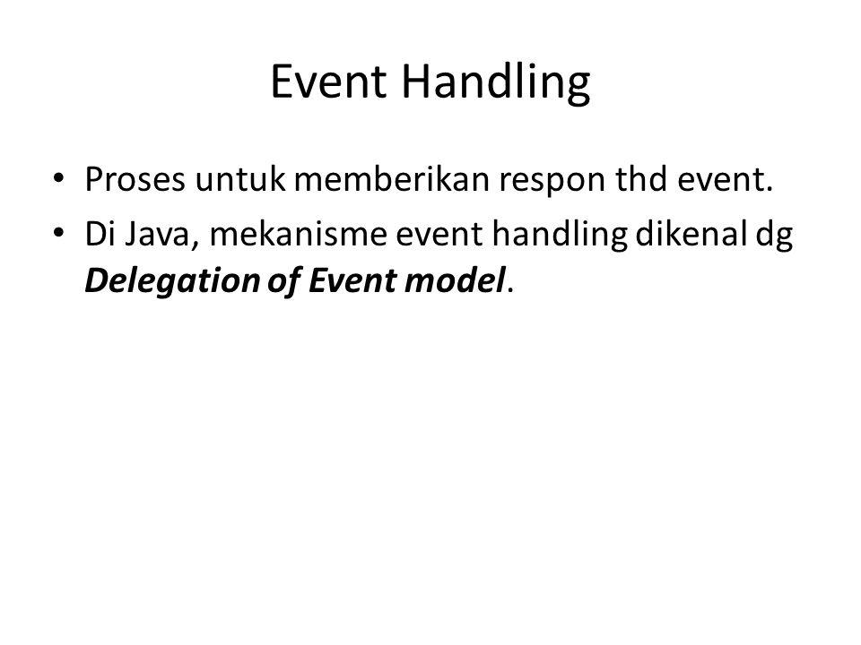 Event Handling Proses untuk memberikan respon thd event. Di Java, mekanisme event handling dikenal dg Delegation of Event model.