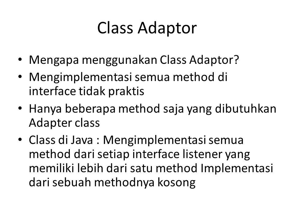Class Adaptor Mengapa menggunakan Class Adaptor? Mengimplementasi semua method di interface tidak praktis Hanya beberapa method saja yang dibutuhkan A