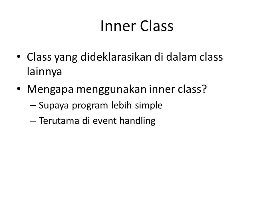 Inner Class Class yang dideklarasikan di dalam class lainnya Mengapa menggunakan inner class? – Supaya program lebih simple – Terutama di event handli