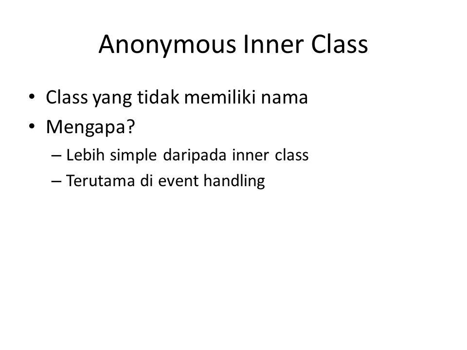 Anonymous Inner Class Class yang tidak memiliki nama Mengapa? – Lebih simple daripada inner class – Terutama di event handling