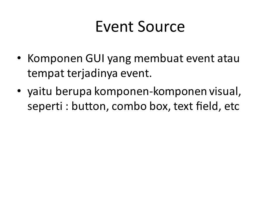 Event Listener / Handler Objek penerima & pengolah event Menerima dan menangani event, mengandung business logic Contoh: menampilkan informasi penting ke user, melakukan komputasi matematis, dan lain sebagainya.