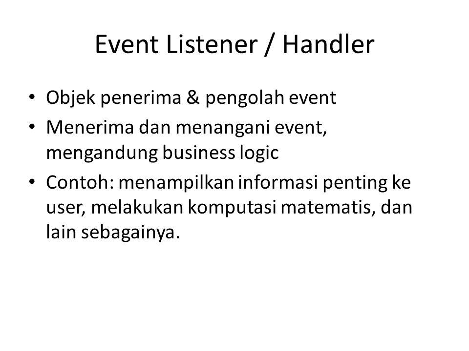 Event Listener / Handler Objek penerima & pengolah event Menerima dan menangani event, mengandung business logic Contoh: menampilkan informasi penting