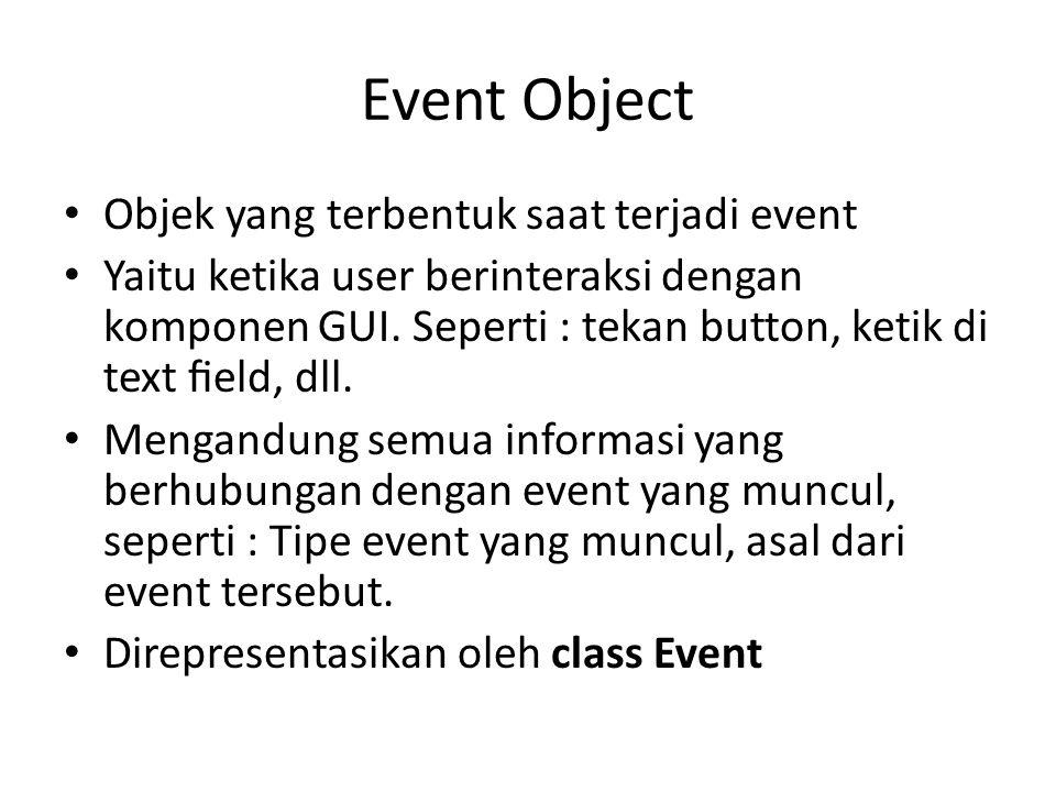 Event Object Objek yang terbentuk saat terjadi event Yaitu ketika user berinteraksi dengan komponen GUI. Seperti : tekan button, ketik di text field, d