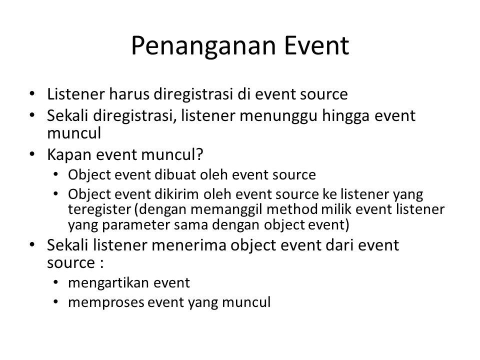 Penanganan Event Listener harus diregistrasi di event source Sekali diregistrasi, listener menunggu hingga event muncul Kapan event muncul? Object eve