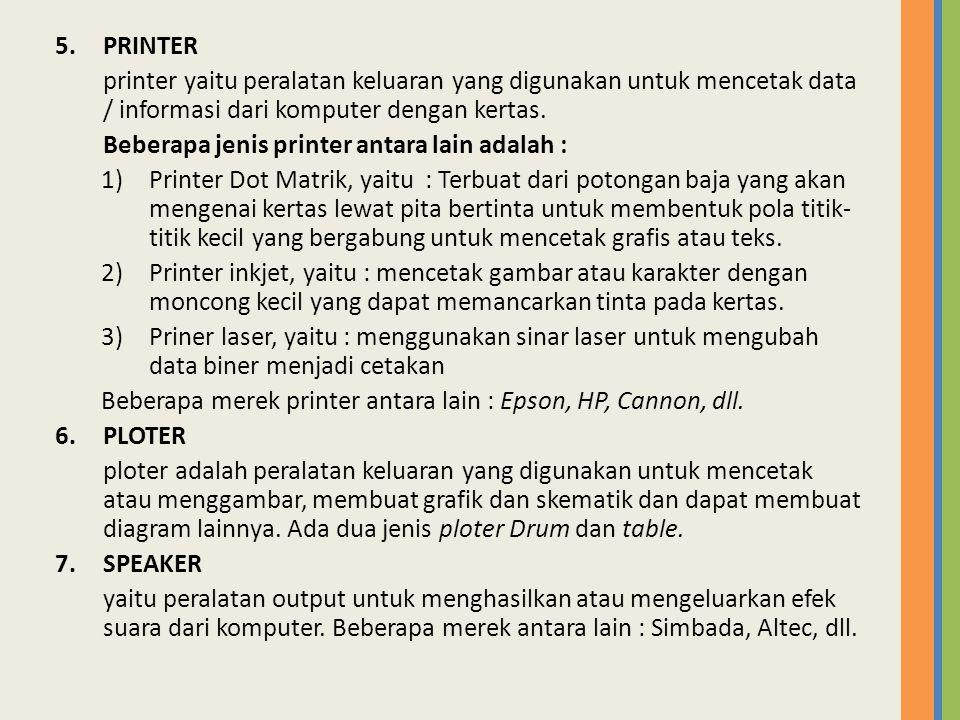 5.PRINTER printer yaitu peralatan keluaran yang digunakan untuk mencetak data / informasi dari komputer dengan kertas. Beberapa jenis printer antara l