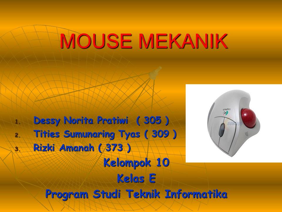 MOUSE MEKANIK 1. Dessy Norita Pratiwi ( 305 ) 2. Tities Sumunaring Tyas ( 309 ) 3. Rizki Amanah ( 373 ) Kelompok 10 Kelas E Program Studi Teknik Infor