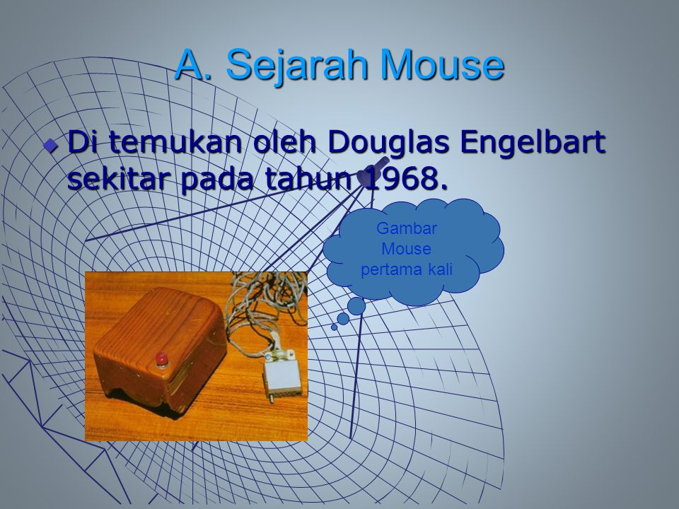 A. Sejarah Mouse  Di temukan oleh Douglas Engelbart sekitar pada tahun 1968. Gambar Mouse pertama kali