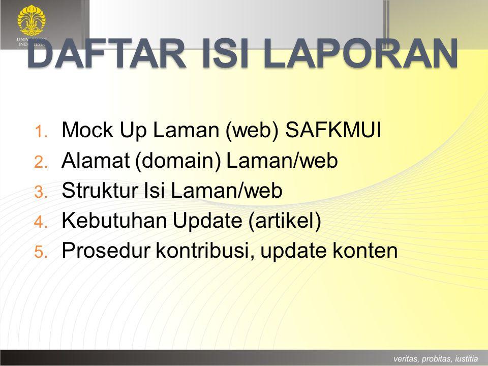 DAFTAR ISI LAPORAN 1. Mock Up Laman (web) SAFKMUI 2. Alamat (domain) Laman/web 3. Struktur Isi Laman/web 4. Kebutuhan Update (artikel) 5. Prosedur kon