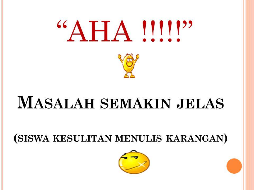 AHA !!!!! M ASALAH SEMAKIN JELAS ( SISWA KESULITAN MENULIS KARANGAN )