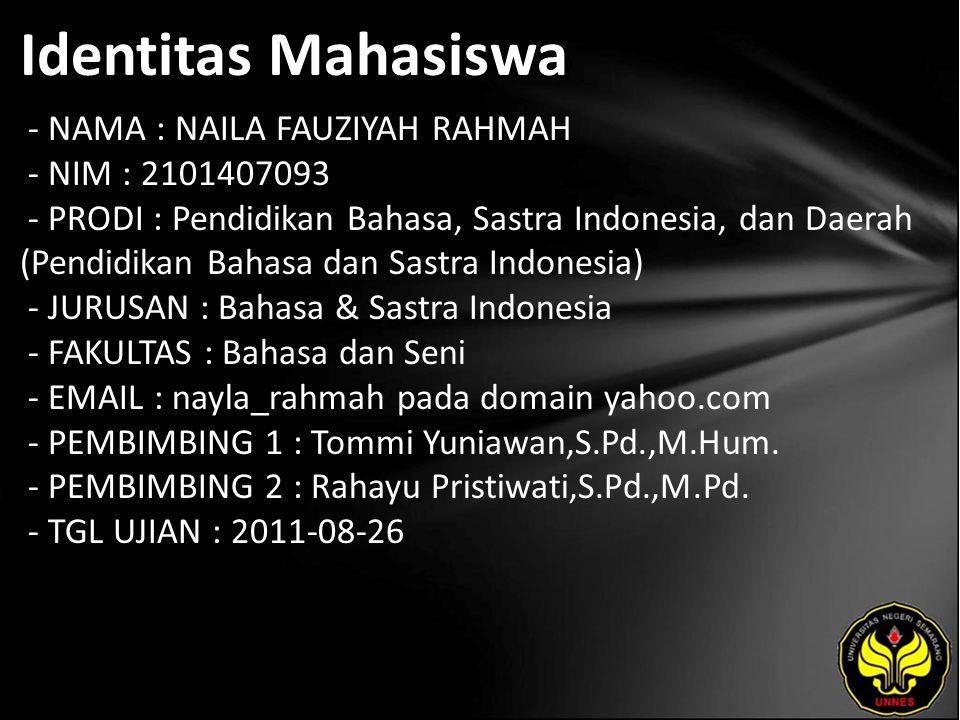 Identitas Mahasiswa - NAMA : NAILA FAUZIYAH RAHMAH - NIM : 2101407093 - PRODI : Pendidikan Bahasa, Sastra Indonesia, dan Daerah (Pendidikan Bahasa dan Sastra Indonesia) - JURUSAN : Bahasa & Sastra Indonesia - FAKULTAS : Bahasa dan Seni - EMAIL : nayla_rahmah pada domain yahoo.com - PEMBIMBING 1 : Tommi Yuniawan,S.Pd.,M.Hum.