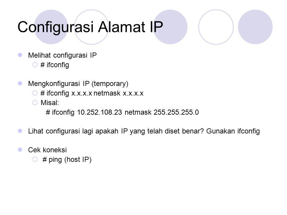 Configurasi Alamat IP Melihat configurasi IP  # ifconfig Mengkonfigurasi IP (temporary)  # ifconfig x.x.x.x netmask x.x.x.x  Misal: # ifconfig 10.252.108.23 netmask 255.255.255.0 Lihat configurasi lagi apakah IP yang telah diset benar.