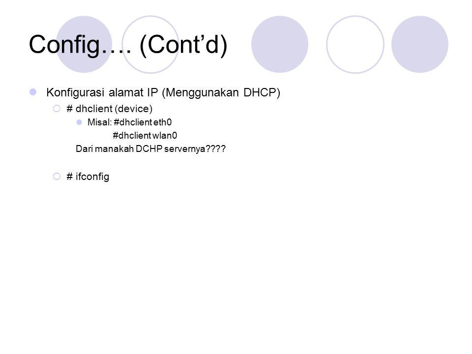 Config…. (Cont'd) Konfigurasi alamat IP (Menggunakan DHCP)  # dhclient (device) Misal: #dhclient eth0 #dhclient wlan0 Dari manakah DCHP servernya????