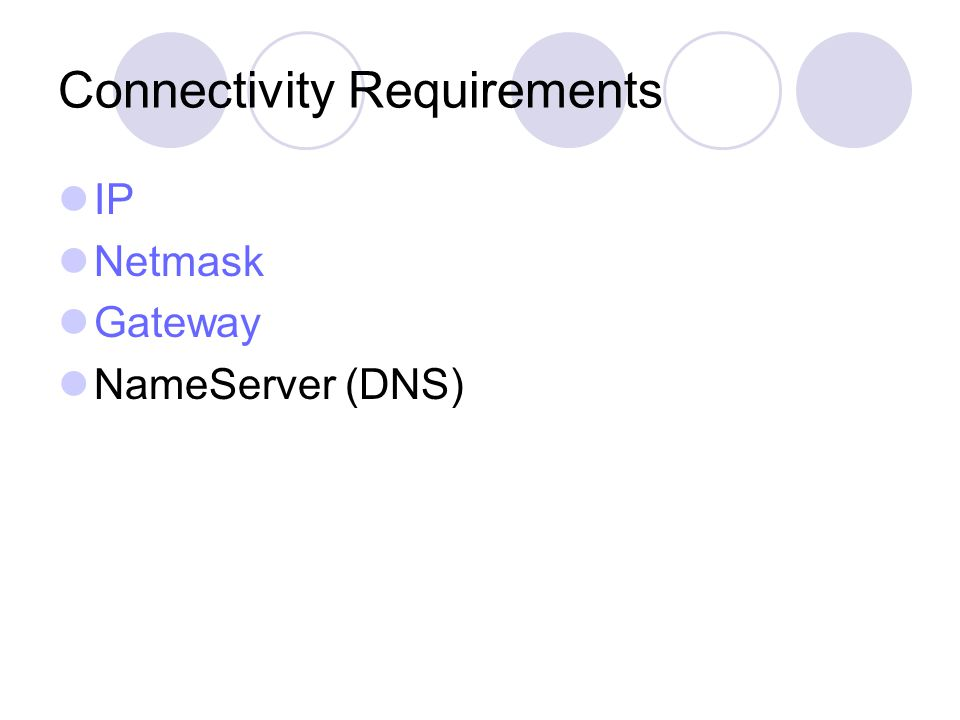 Connectivity Requirements IP Netmask Gateway NameServer (DNS)