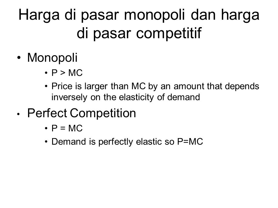 Harga di pasar monopoli dan harga di pasar competitif Monopoli P > MC Price is larger than MC by an amount that depends inversely on the elasticity of