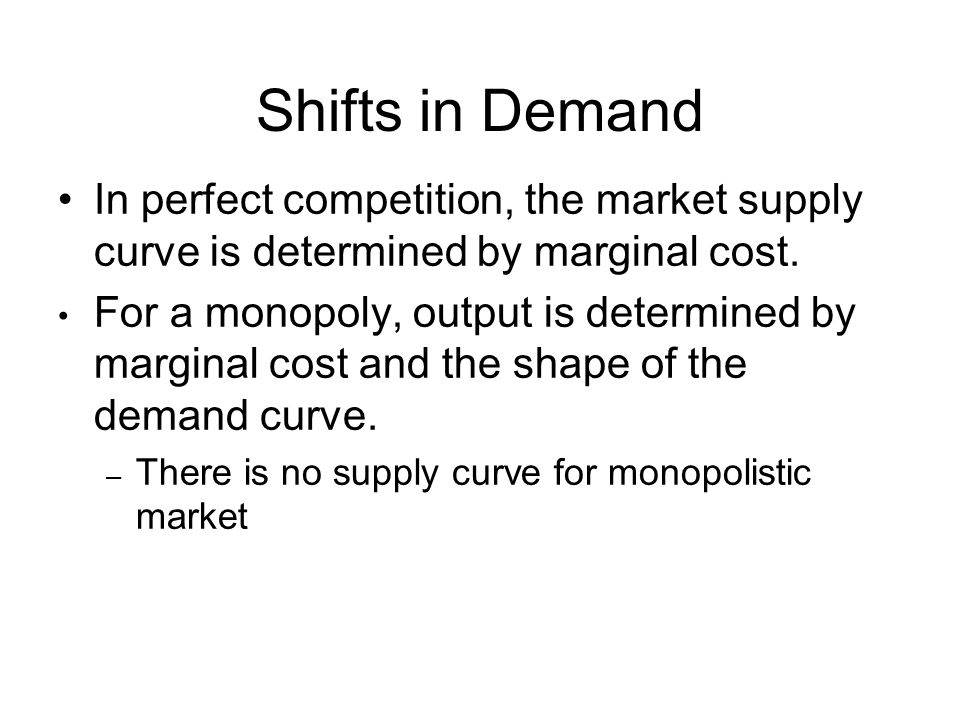 Shifts in Demand In perfect competition, the market supply curve is determined by marginal cost. For a monopoly, output is determined by marginal cost