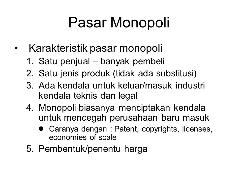 Pasar Monopoli Karakteristik pasar monopoli 1.Satu penjual – banyak pembeli 2.Satu jenis produk (tidak ada substitusi) 3.Ada kendala untuk keluar/masuk industri kendala teknis dan legal 4.Monopoli biasanya menciptakan kendala untuk mencegah perusahaan baru masuk Caranya dengan : Patent, copyrights, licenses, economies of scale 5.Pembentuk/penentu harga