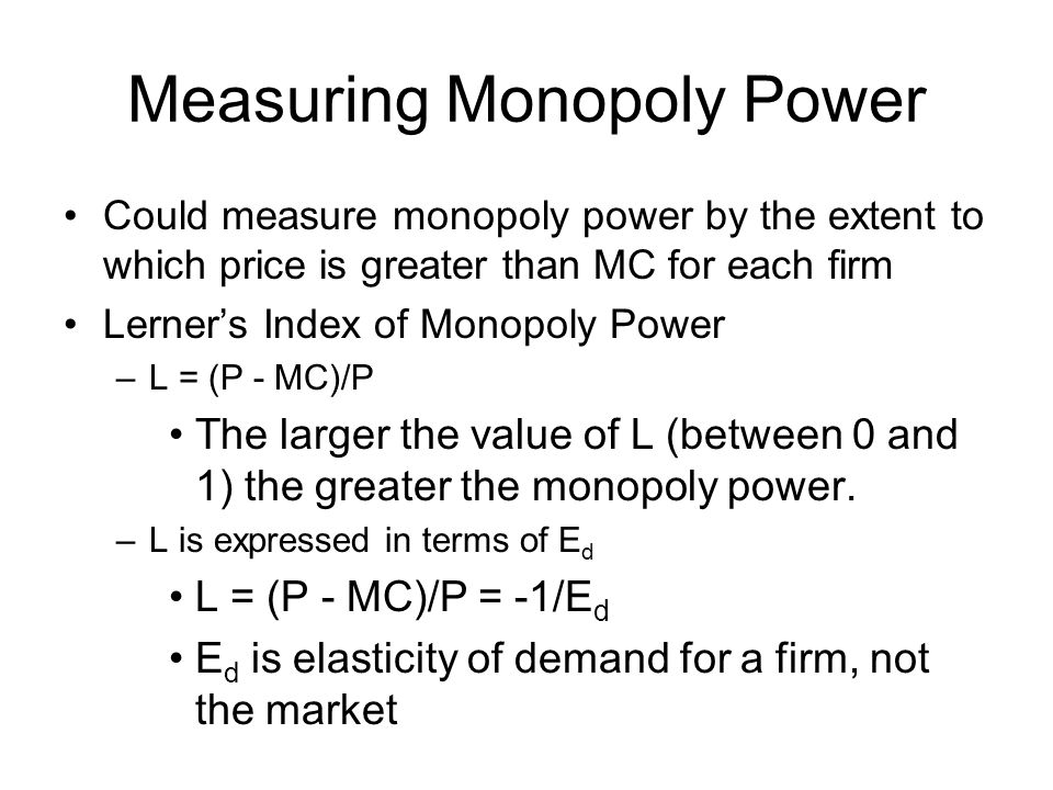 Measuring Monopoly Power Could measure monopoly power by the extent to which price is greater than MC for each firm Lerner's Index of Monopoly Power –