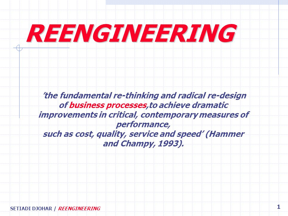 SETIADI DJOHAR / REENGINEERING 1 'the fundamental re-thinking and radical re-design of business processes,to achieve dramatic improvements in critical, contemporary measures of performance, such as cost, quality, service and speed' (Hammer and Champy, 1993).