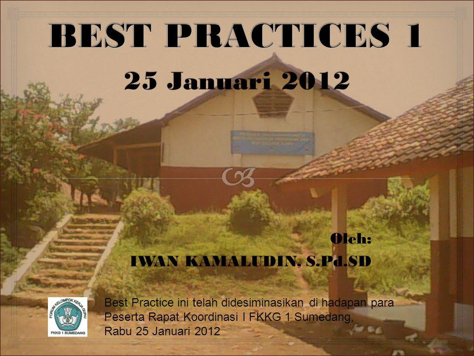 25 Januari 2012 Oleh: IWAN KAMALUDIN, S.Pd.SD Best Practice ini telah didesiminasikan di hadapan para Peserta Rapat Koordinasi I FKKG 1 Sumedang, Rabu