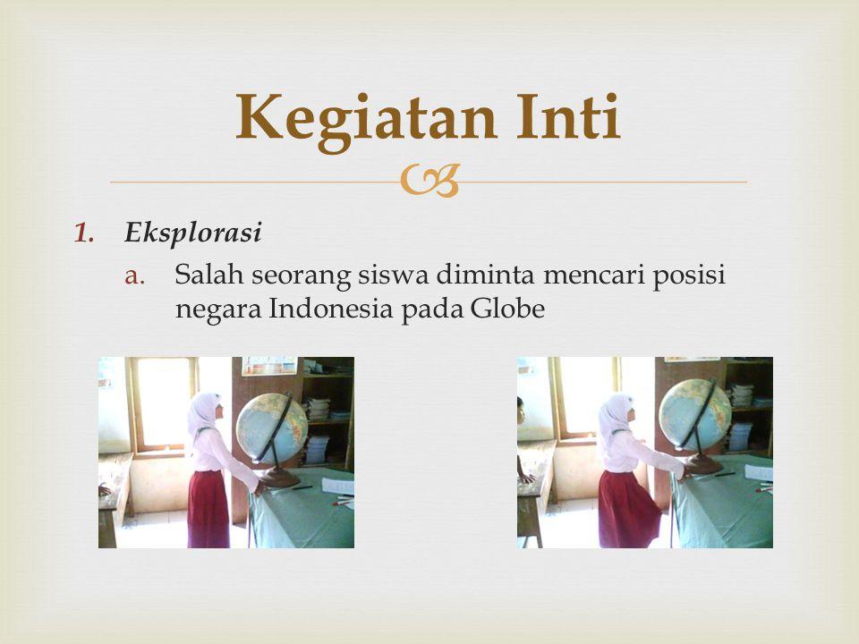 1. Eksplorasi a.Salah seorang siswa diminta mencari posisi negara Indonesia pada Globe Kegiatan Inti