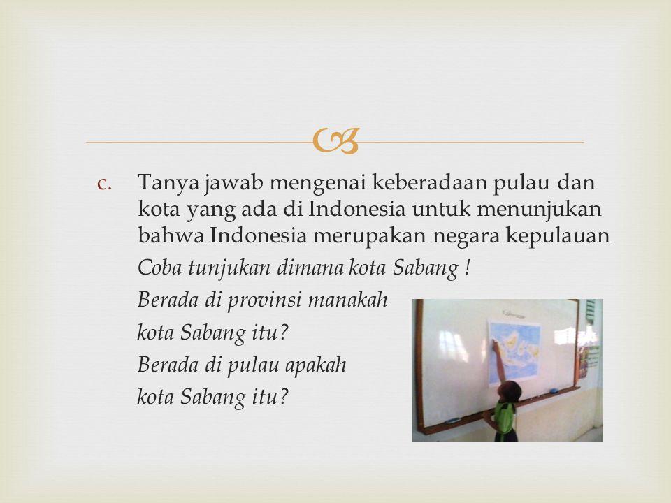  c.Tanya jawab mengenai keberadaan pulau dan kota yang ada di Indonesia untuk menunjukan bahwa Indonesia merupakan negara kepulauan Coba tunjukan dim