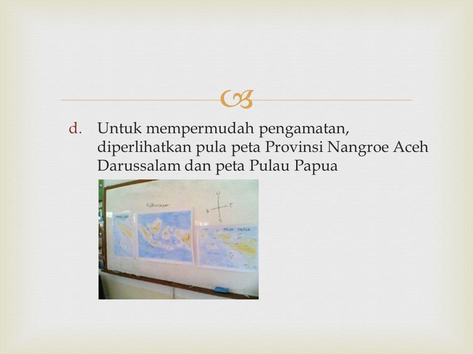  d.Untuk mempermudah pengamatan, diperlihatkan pula peta Provinsi Nangroe Aceh Darussalam dan peta Pulau Papua
