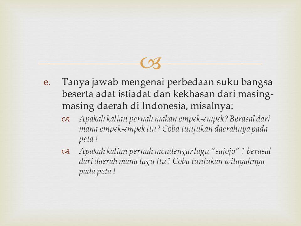  e.Tanya jawab mengenai perbedaan suku bangsa beserta adat istiadat dan kekhasan dari masing- masing daerah di Indonesia, misalnya:  Apakah kalian pernah makan empek-empek.