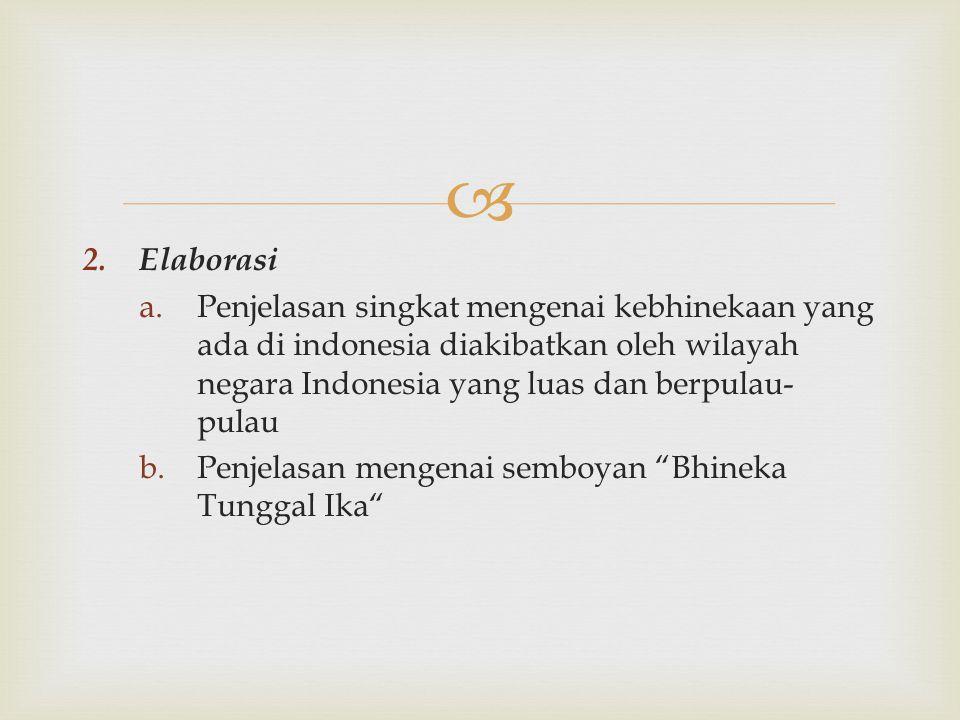  2. Elaborasi a.Penjelasan singkat mengenai kebhinekaan yang ada di indonesia diakibatkan oleh wilayah negara Indonesia yang luas dan berpulau- pulau