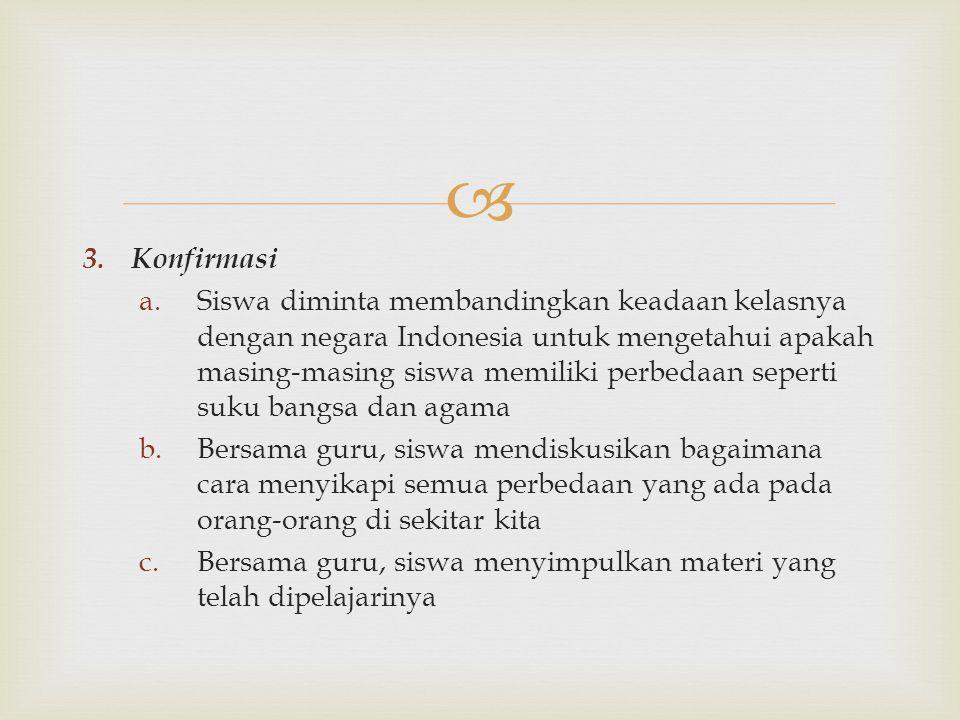  3. Konfirmasi a.Siswa diminta membandingkan keadaan kelasnya dengan negara Indonesia untuk mengetahui apakah masing-masing siswa memiliki perbedaan