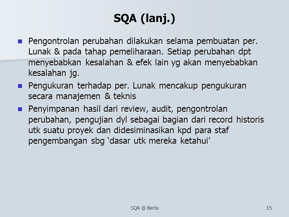 SQA @ Berta15 SQA (lanj.) Pengontrolan perubahan dilakukan selama pembuatan per. Lunak & pada tahap pemeliharaan. Setiap perubahan dpt menyebabkan kes