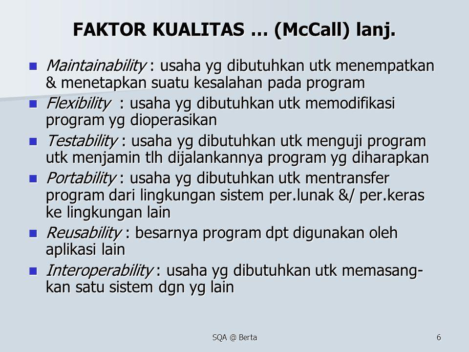 SQA @ Berta6 FAKTOR KUALITAS … (McCall) lanj. Maintainability : usaha yg dibutuhkan utk menempatkan & menetapkan suatu kesalahan pada program Maintain