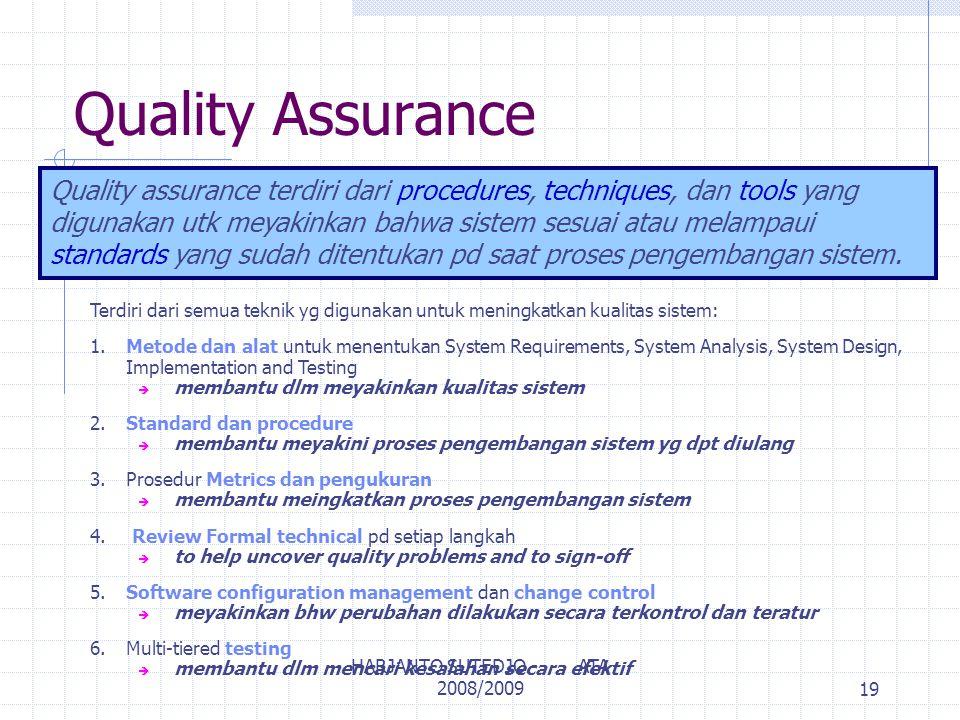 Quality Assurance Quality assurance terdiri dari procedures, techniques, dan tools yang digunakan utk meyakinkan bahwa sistem sesuai atau melampaui standards yang sudah ditentukan pd saat proses pengembangan sistem.