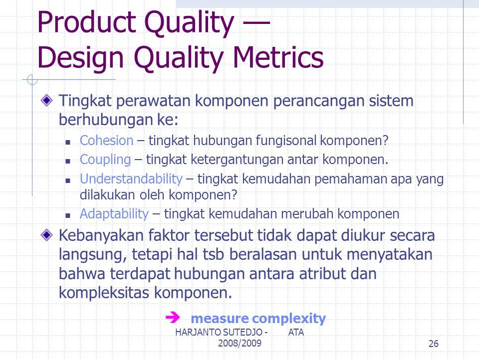 Product Quality — Design Quality Metrics Tingkat perawatan komponen perancangan sistem berhubungan ke: Cohesion – tingkat hubungan fungisonal komponen