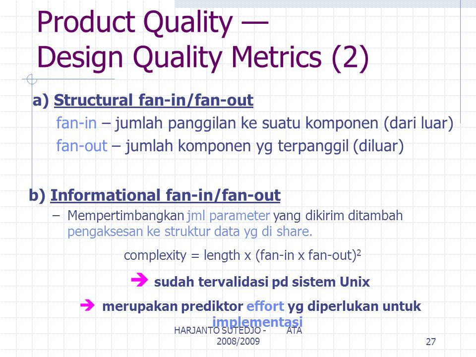 Product Quality — Design Quality Metrics (2) a) Structural fan-in/fan-out fan-in – jumlah panggilan ke suatu komponen (dari luar) fan-out – jumlah komponen yg terpanggil (diluar) b) Informational fan-in/fan-out –Mempertimbangkan jml parameter yang dikirim ditambah pengaksesan ke struktur data yg di share.