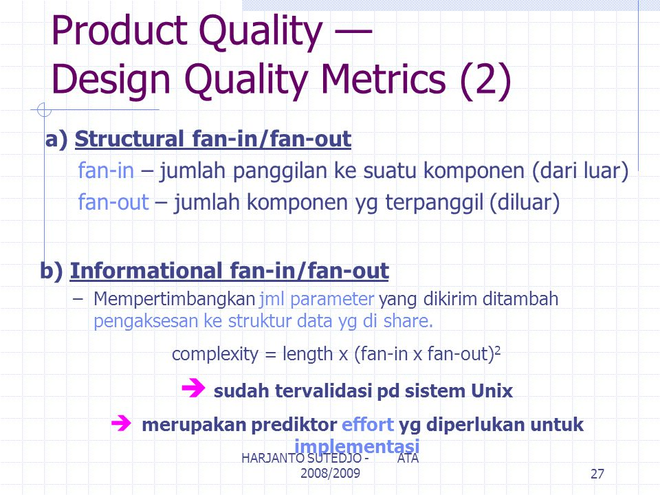 Product Quality — Design Quality Metrics (2) a) Structural fan-in/fan-out fan-in – jumlah panggilan ke suatu komponen (dari luar) fan-out – jumlah kom