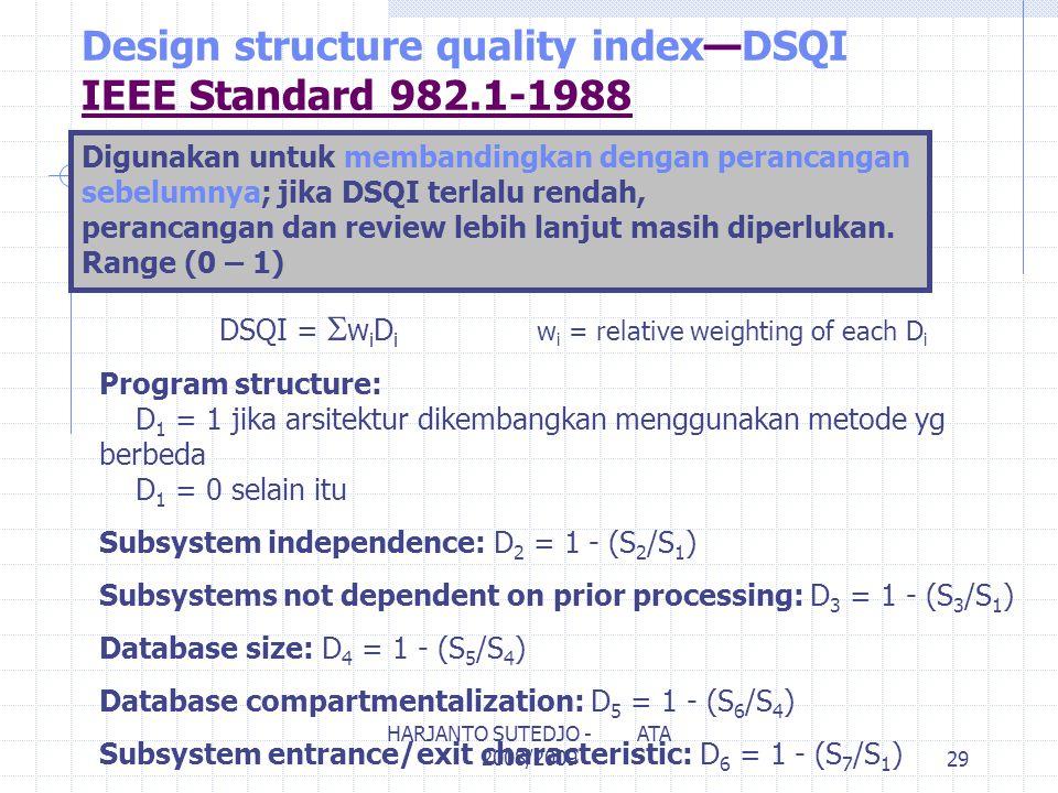Design structure quality index—DSQI IEEE Standard 982.1-1988 DSQI =  w i D i w i = relative weighting of each D i Program structure: D 1 = 1 jika arsitektur dikembangkan menggunakan metode yg berbeda D 1 = 0 selain itu Subsystem independence: D 2 = 1 - (S 2 /S 1 ) Subsystems not dependent on prior processing: D 3 = 1 - (S 3 /S 1 ) Database size: D 4 = 1 - (S 5 /S 4 ) Database compartmentalization: D 5 = 1 - (S 6 /S 4 ) Subsystem entrance/exit characteristic: D 6 = 1 - (S 7 /S 1 ) Digunakan untuk membandingkan dengan perancangan sebelumnya; jika DSQI terlalu rendah, perancangan dan review lebih lanjut masih diperlukan.