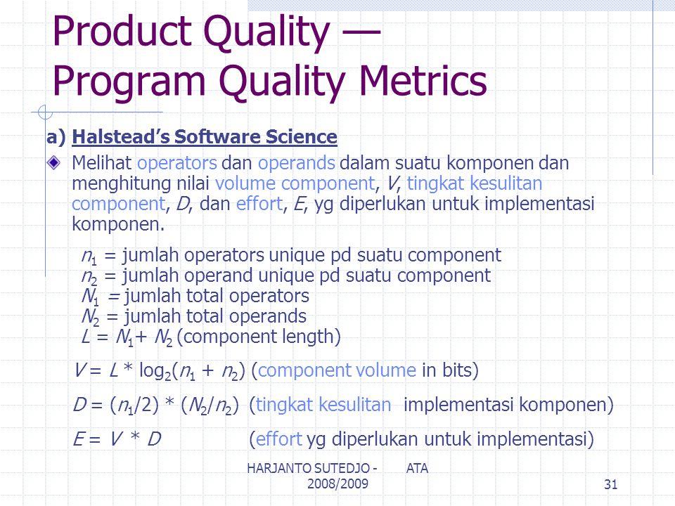 Product Quality — Program Quality Metrics a) Halstead's Software Science Melihat operators dan operands dalam suatu komponen dan menghitung nilai volume component, V, tingkat kesulitan component, D, dan effort, E, yg diperlukan untuk implementasi komponen.